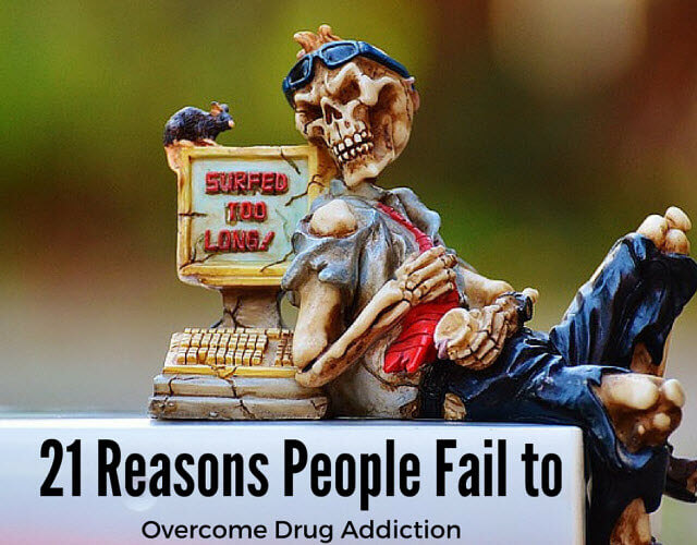 21 Reasons People Fail to Overcome Drug Addiction